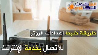 ضبط اعدادات الروتر للاتصال الانترنت