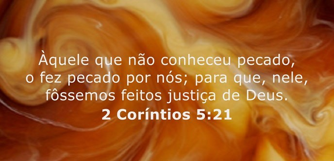 Àquele que não conheceu pecado, o fez pecado por nós; para que, nele, fôssemos feitos justiça de Deus.