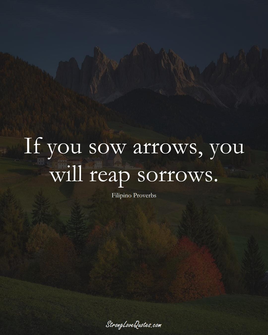 If you sow arrows, you will reap sorrows. (Filipino Sayings);  #AsianSayings
