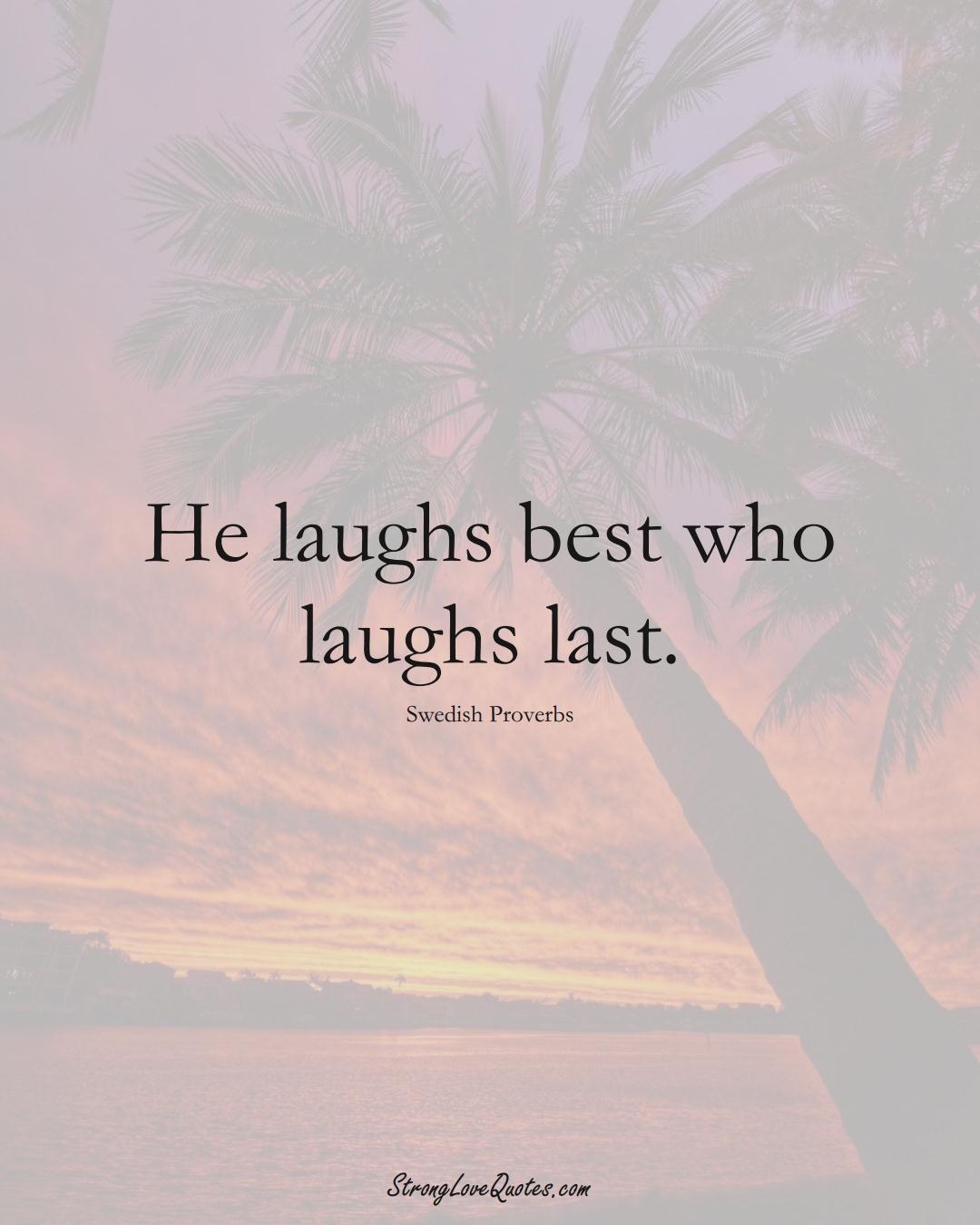 He laughs best who laughs last. (Swedish Sayings);  #EuropeanSayings