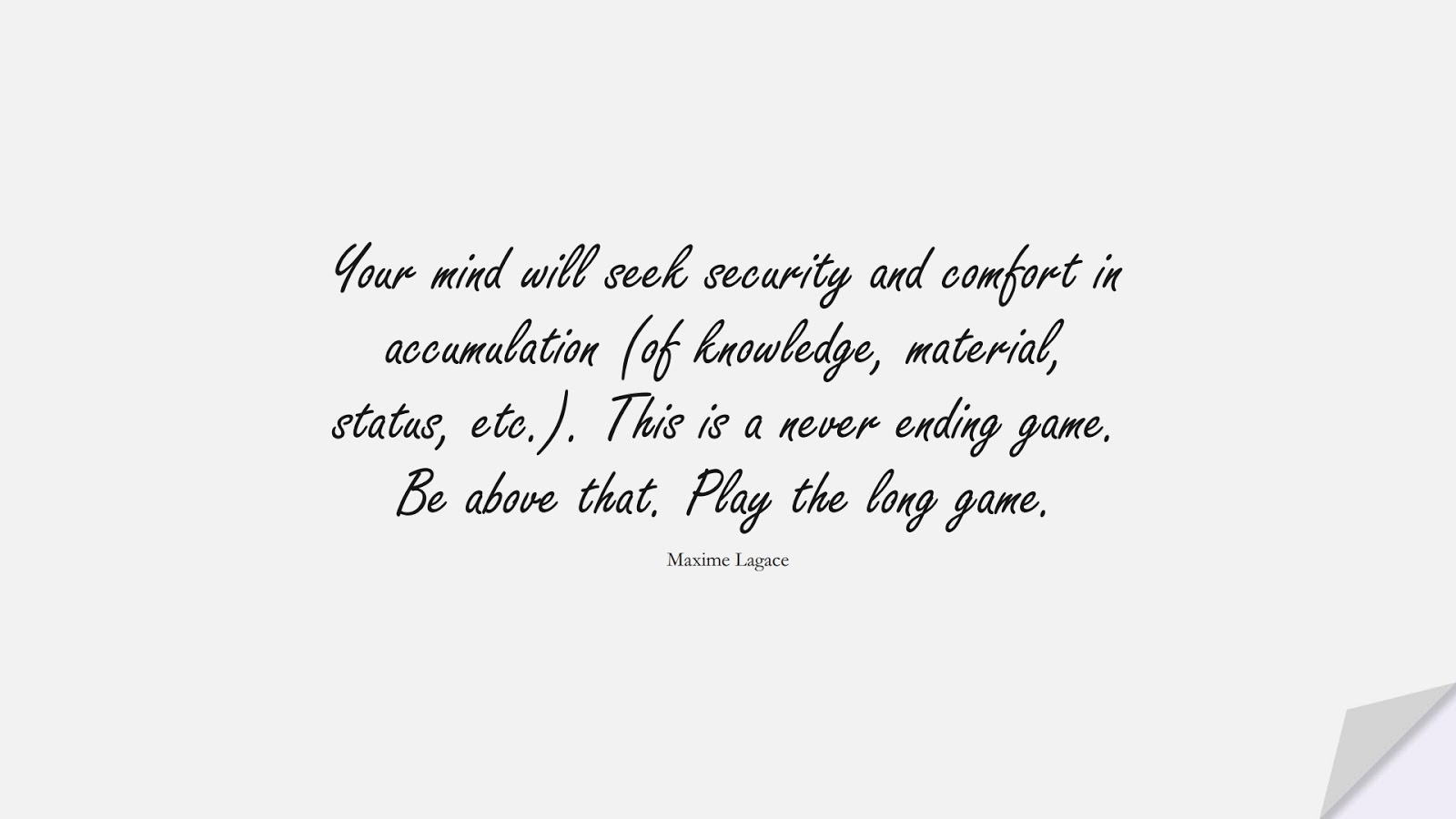 Your mind will seek security and comfort in accumulation (of knowledge, material, status, etc.). This is a never ending game. Be above that. Play the long game. (Maxime Lagace);  #HappinessQuotes
