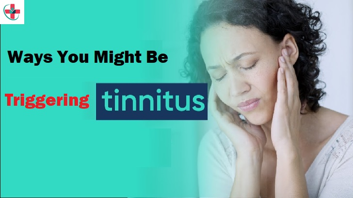 Tinnitus News: What are the Ways You Might Be Triggering Tinnitus