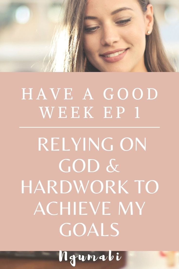 Have A Good Week Ep 1 | Relying On God & My Hardwork To Achieve My Goals