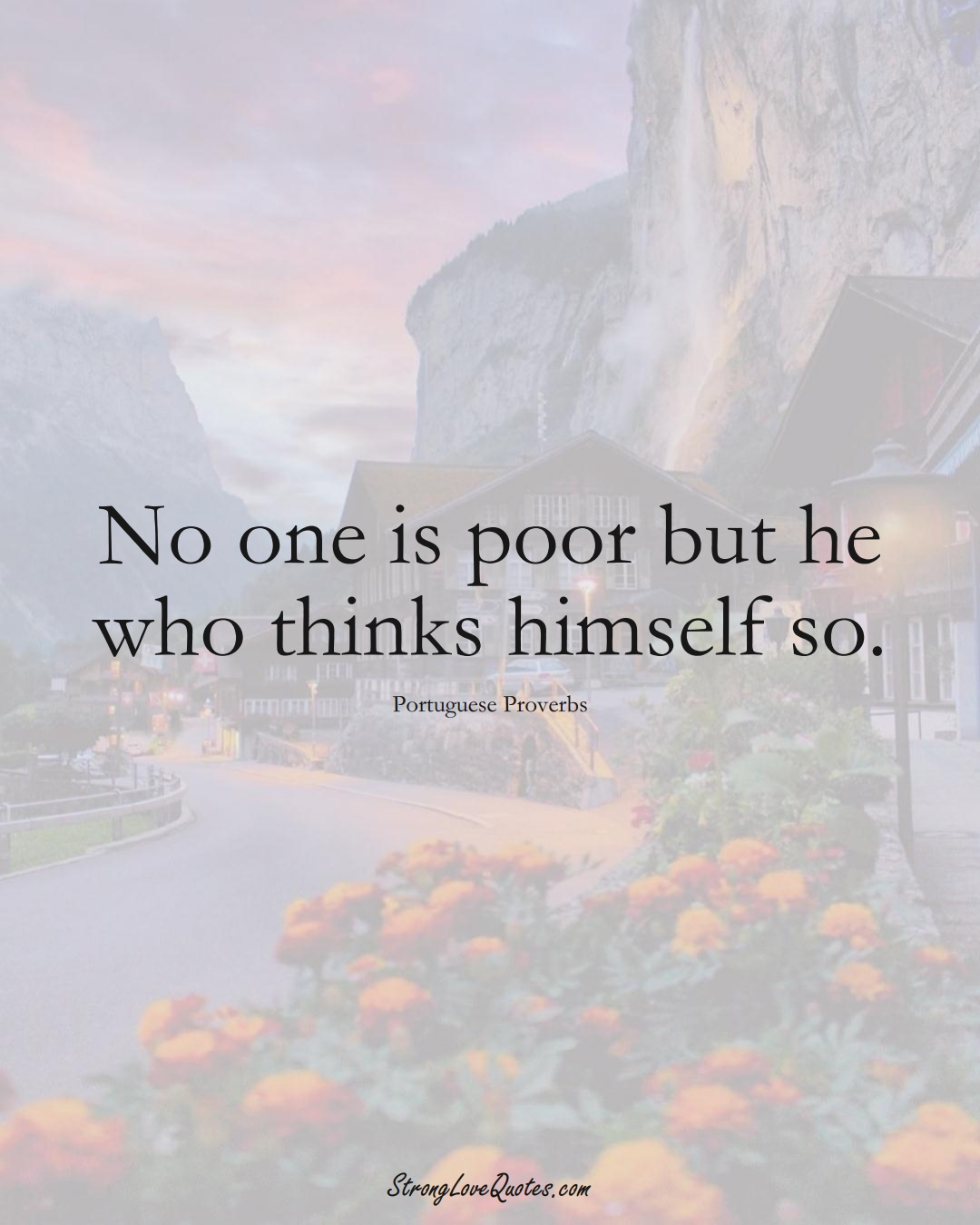 No one is poor but he who thinks himself so. (Portuguese Sayings);  #EuropeanSayings