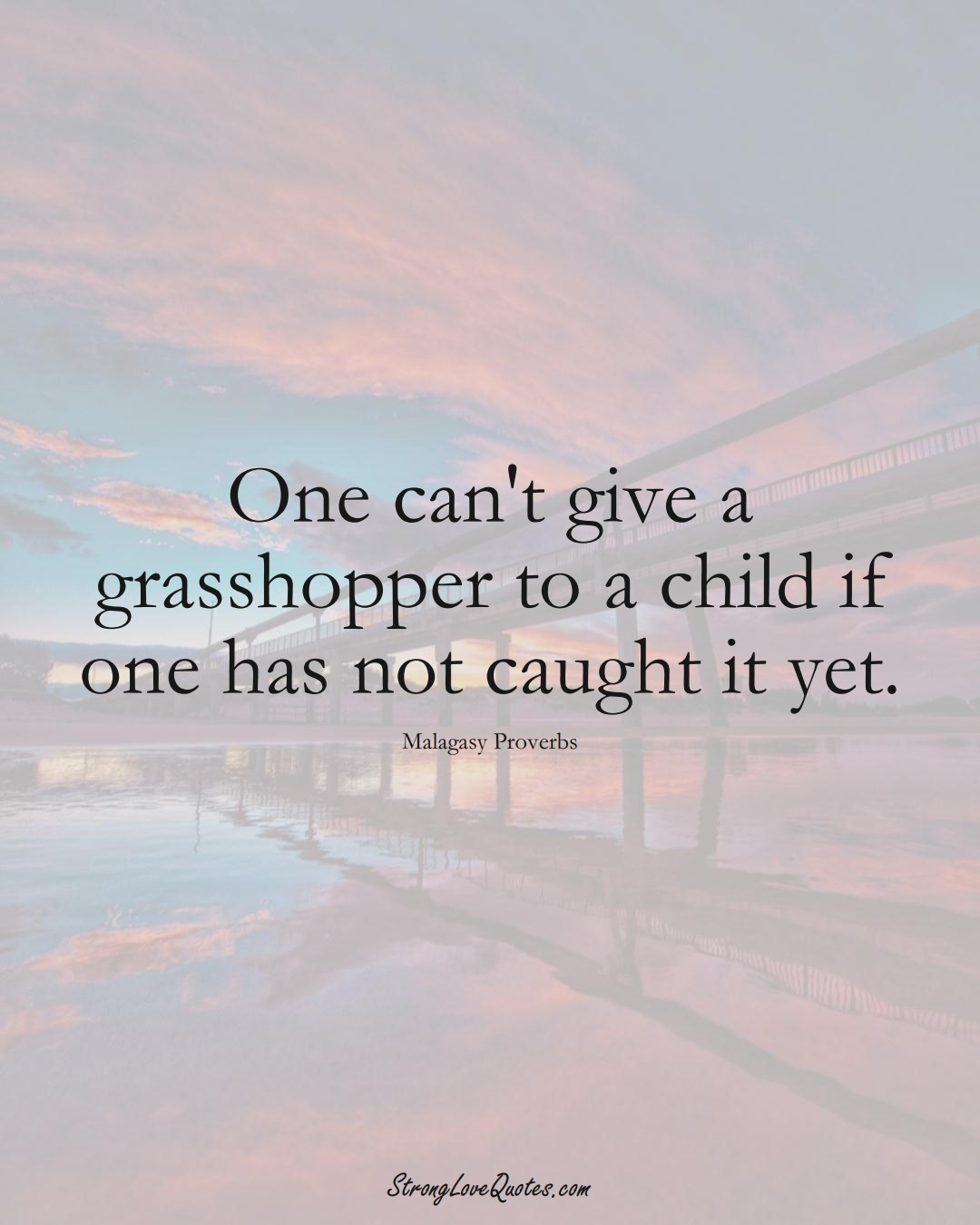 One can't give a grasshopper to a child if one has not caught it yet. (Malagasy Sayings);  #AfricanSayings