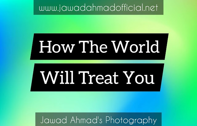 How the world will treat you ?
