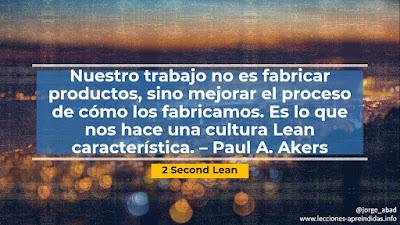 Nuestro trabajo no es fabricar productos, sino mejorar el proceso de cómo los fabricamos. Es lo que nos hace una cultura Lean característica. – Paul A. Akers