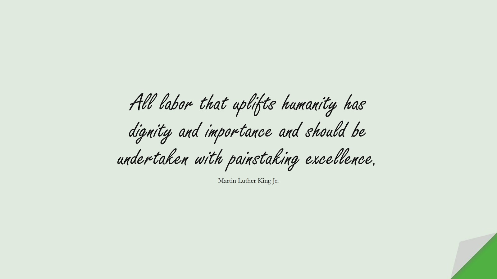 All labor that uplifts humanity has dignity and importance and should be undertaken with painstaking excellence. (Martin Luther King Jr.);  #HumanityQuotes