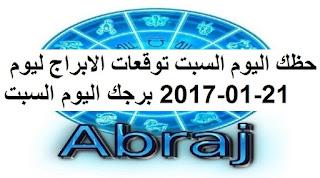 حظك اليوم السبت توقعات الابراج ليوم 21-01-2017 برجك اليوم السبت