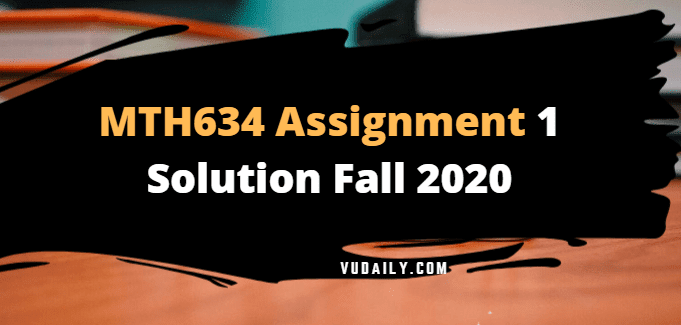 MTH634 Assignment No 1 Solution Fall 2020