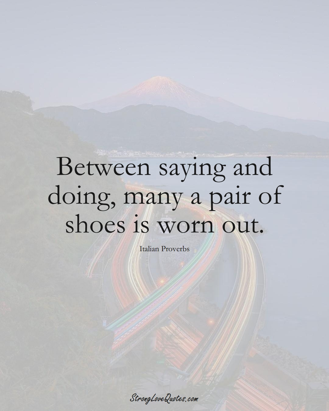 Between saying and doing, many a pair of shoes is worn out. (Italian Sayings);  #EuropeanSayings