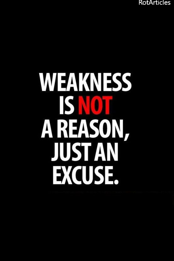 """Weakness is not a reason, just an excuse"""