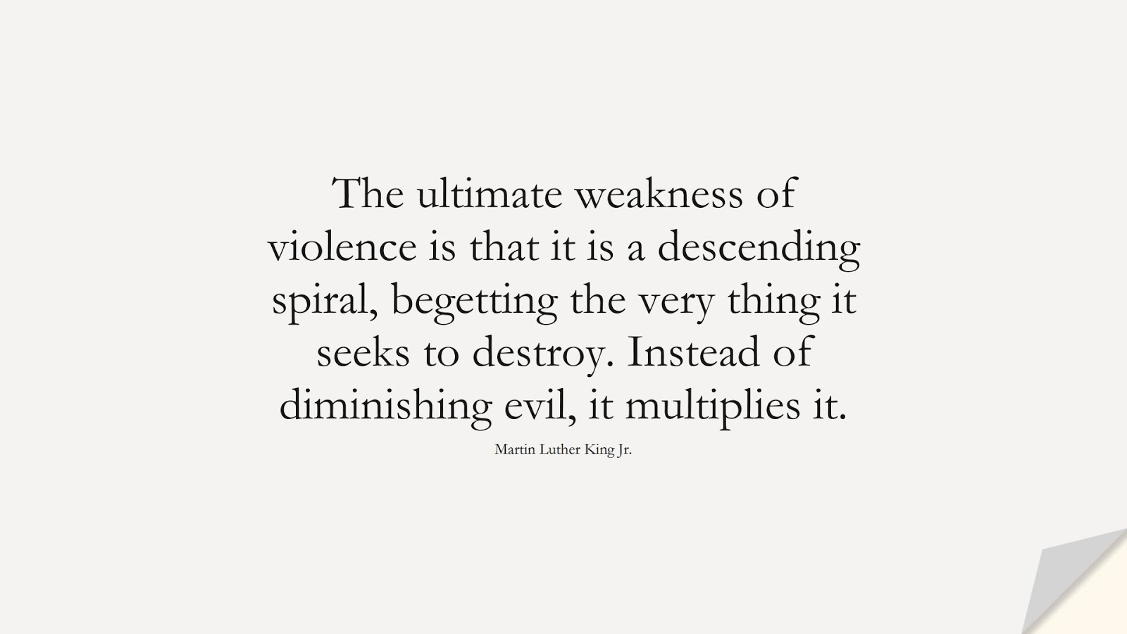 The ultimate weakness of violence is that it is a descending spiral, begetting the very thing it seeks to destroy. Instead of diminishing evil, it multiplies it. (Martin Luther King Jr.);  #MartinLutherKingJrQuotes