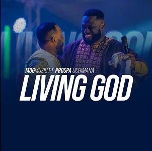 LYRICS + Video: MOG Music - Living God Ft. Prospa Ochimana