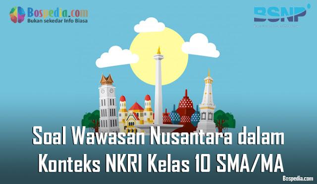 Soal Wawasan Nusantara dalam Konteks Negara Kesatuan Republik Indonesia Kelas 10 SMA/MA