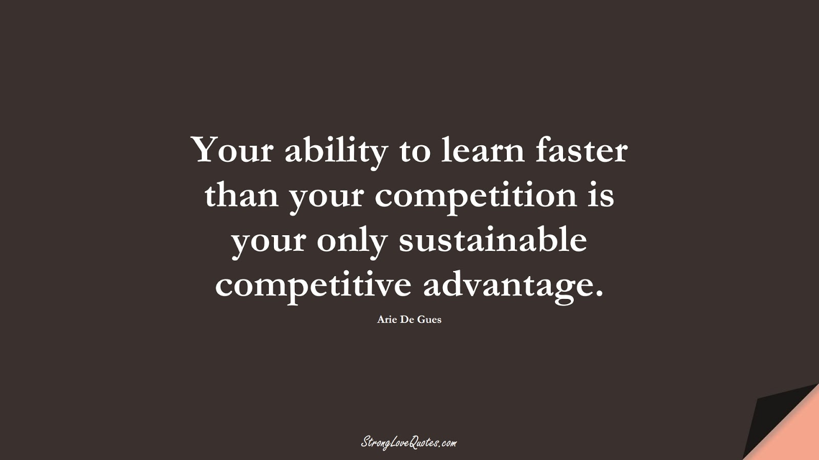 Your ability to learn faster than your competition is your only sustainable competitive advantage. (Arie De Gues);  #LearningQuotes