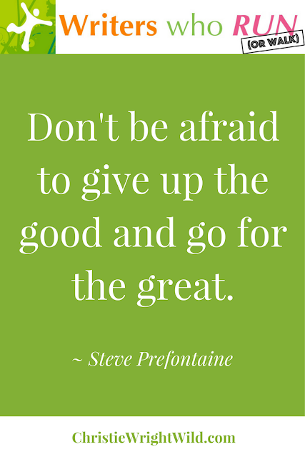 """Don't be afraid to give up the good and go for the great."" ~ Steve Prefontaine 