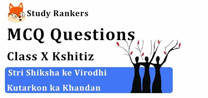 MCQ Questions for Class 10 Hindi: Ch 15 स्त्री शिक्षा के विरोधी कुतर्कों का खंडन क्षितिज