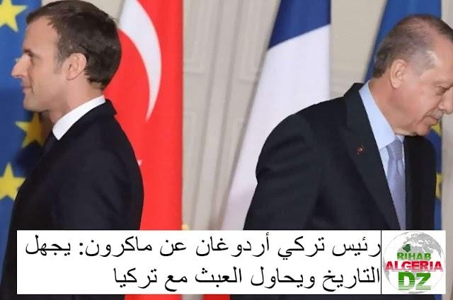 رئيس تركي أردوغان عن ماكرون: يجهل التاريخ ويحاول العبث مع تركيا