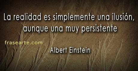 La realidad es simplemente una ilusión - Albert Einstein