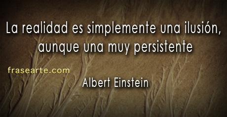 La realidad es simplemente una ilusión – Albert Einstein