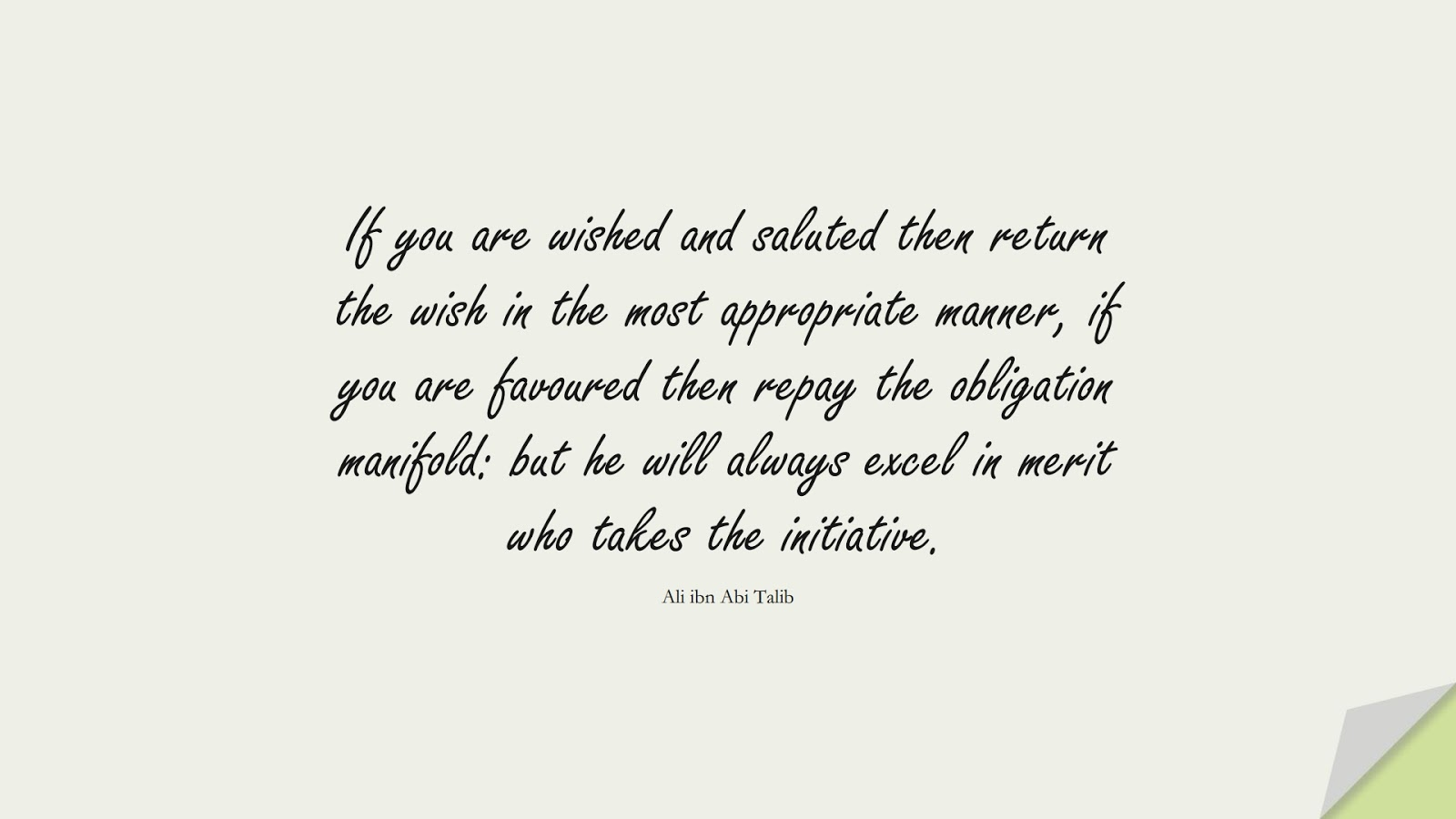 If you are wished and saluted then return the wish in the most appropriate manner, if you are favoured then repay the obligation manifold: but he will always excel in merit who takes the initiative. (Ali ibn Abi Talib);  #AliQuotes