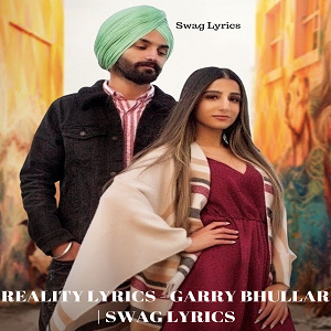 REALITY LYRICS - GARRY BHULLAR | SWAG LYRICS