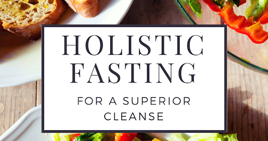 Holistic Fasting for a Superior Cleanse