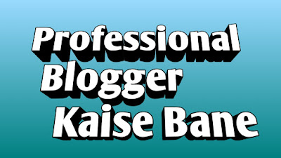 Blogging में सफलता कैसे पाये, Professional Blogger Kaise Bane