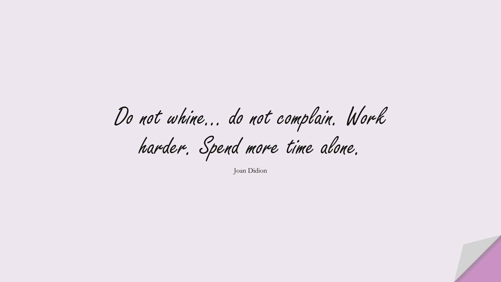 Do not whine… do not complain. Work harder. Spend more time alone. (Joan Didion);  #HardWorkQuotes
