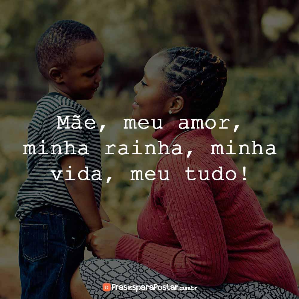 Mãe, meu amor, minha rainha, minha vida, meu tudo!