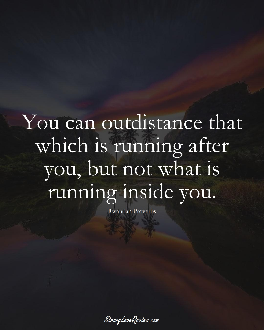 You can outdistance that which is running after you, but not what is running inside you. (Rwandan Sayings);  #AfricanSayings