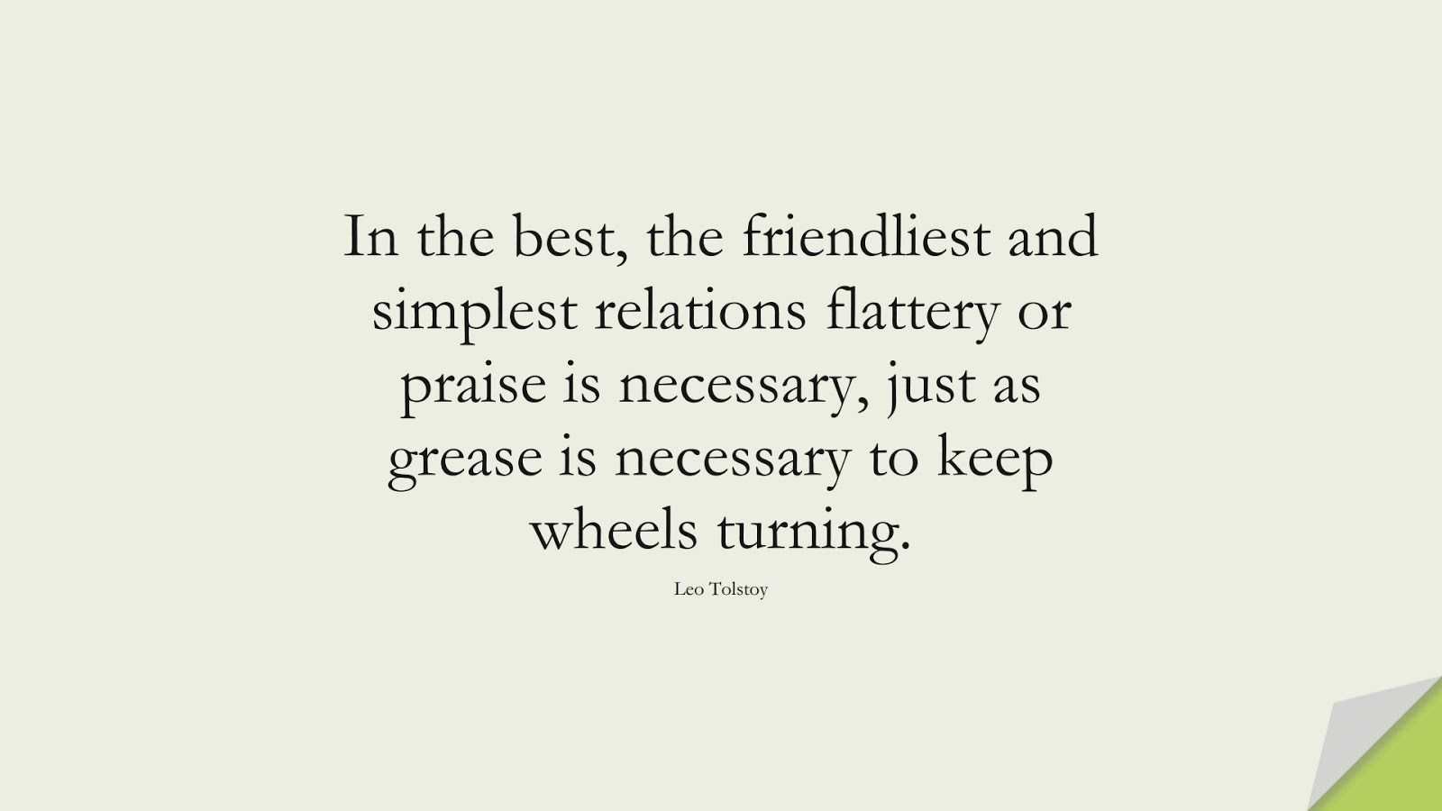 In the best, the friendliest and simplest relations flattery or praise is necessary, just as grease is necessary to keep wheels turning. (Leo Tolstoy);  #RelationshipQuotes