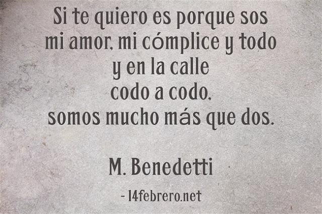 """""""Si te quiero es por sos mi amor mi cómplice y todo y en la calle codo a codo somos mucho más que dos."""" Mario Benedetti - Te quiero"""