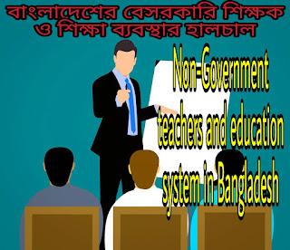 Bangladesh education, Bangladesh education system, Bangladesh teacher,, Bangladesh government teachers, Bangladesh non government teachers, Non-Government  teachers and education system in Bangladesh