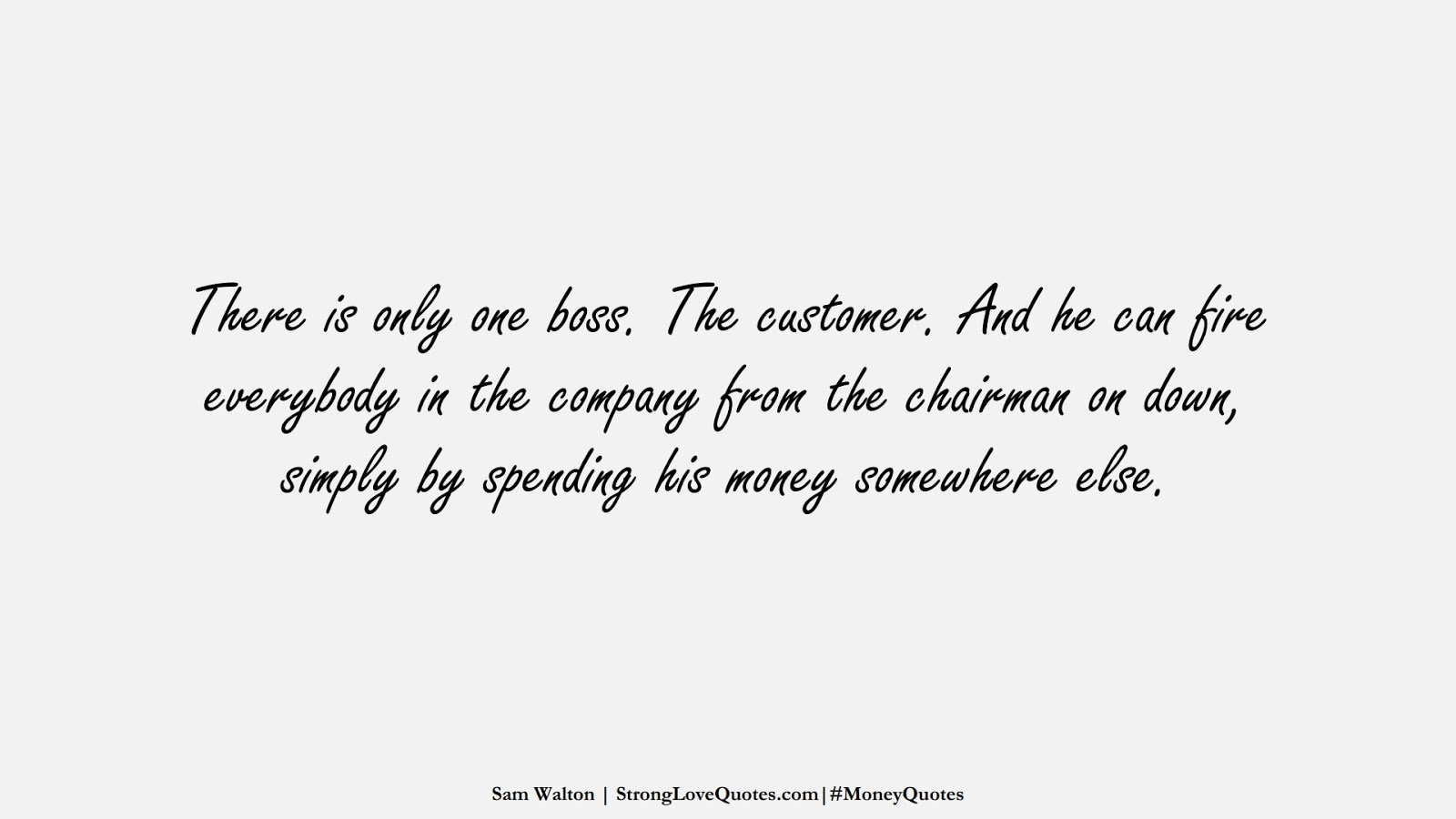There is only one boss. The customer. And he can fire everybody in the company from the chairman on down, simply by spending his money somewhere else. (Sam Walton);  #MoneyQuotes