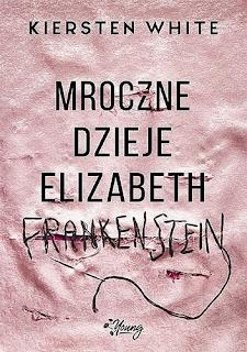 """""""Mroczne dzieje Elizabeth Frankenstein"""" Kirsten White"""