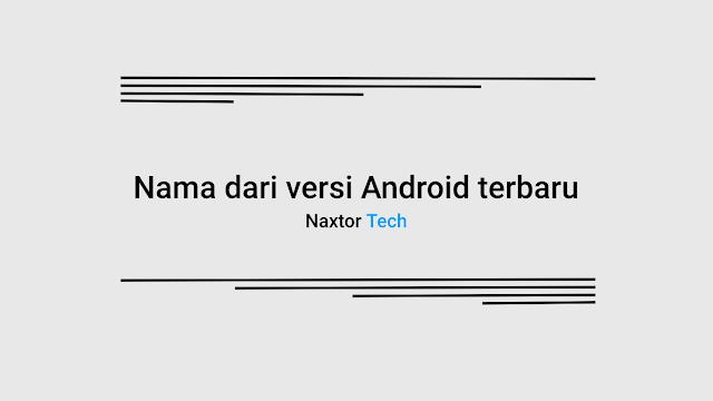 Nama baru untuk versi Android mulai dari 2019