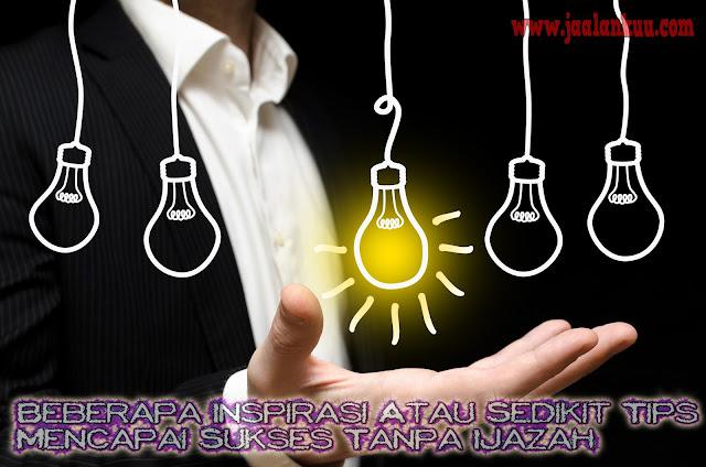 Beberapa Inspirasi Atau Sedikit Tips Mencapai Sukses Tanpa Ijazah
