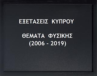 Όλα τα Θέματα ΦΥΣΙΚΗΣ από τις Εξετάσεις της Κύπρου (2006 – 2019).