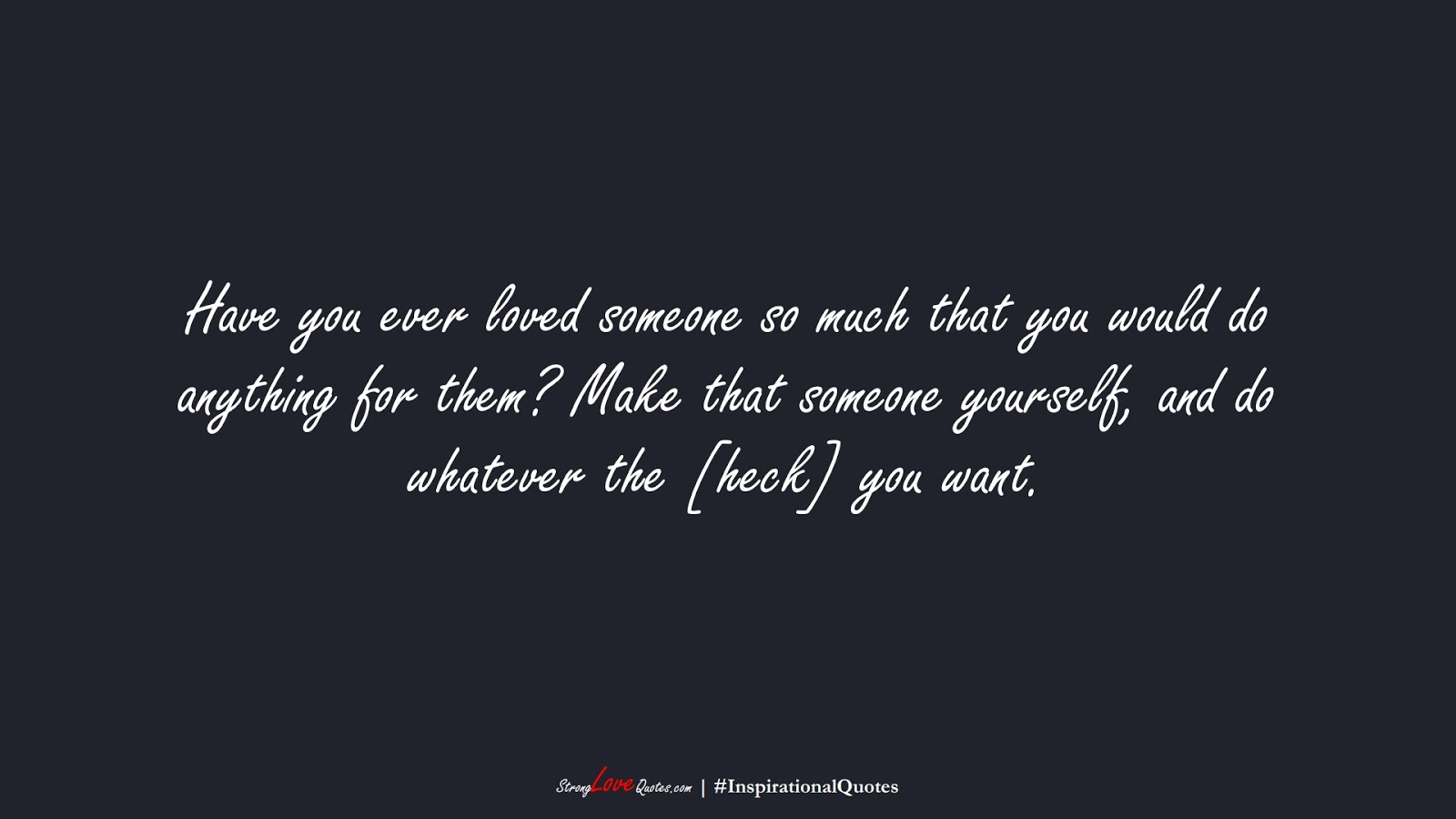 Have you ever loved someone so much that you would do anything for them? Make that someone yourself, and do whatever the [heck] you want.FALSE
