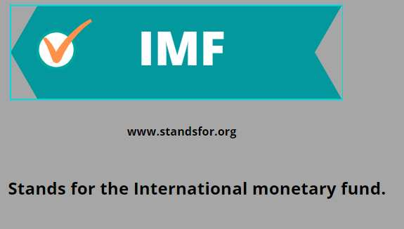 IMF-Stands for the International monetary fund