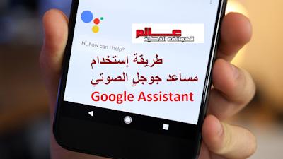 طريقة تشغيل مساعد Google Assistant طريقة إستخدام مساعد جوجل الصوتي Google Assistant