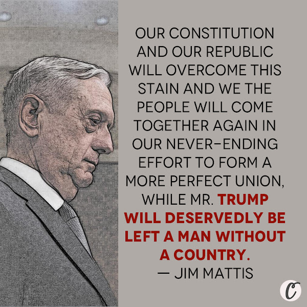 Our Constitution and our Republic will overcome this stain and We the People will come together again in our never-ending effort to form a more perfect Union, while Mr. Trump will deservedly be left a man without a country. — Former Trump administration defense secretary Jim Mattis