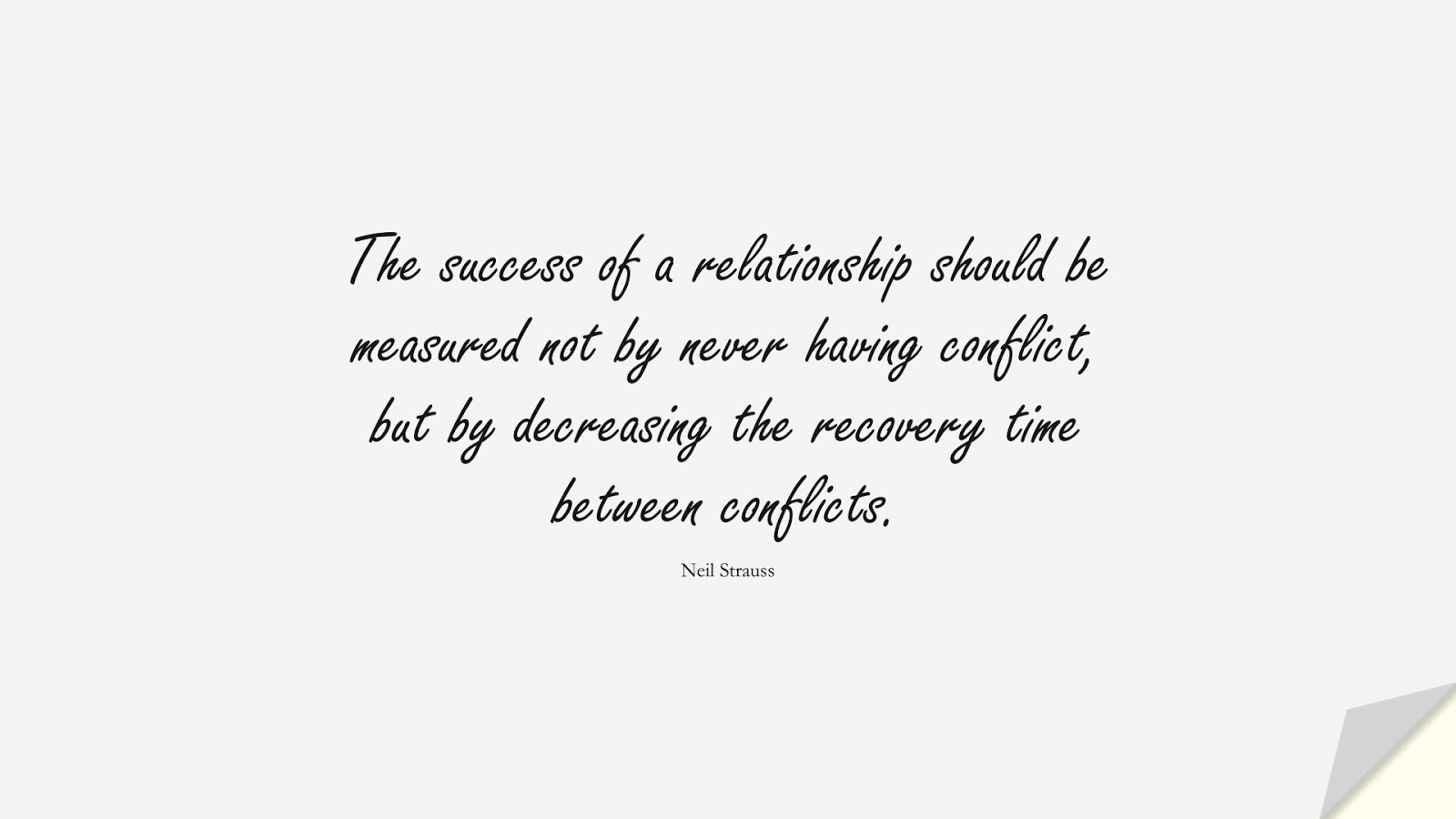 The success of a relationship should be measured not by never having conflict, but by decreasing the recovery time between conflicts. (Neil Strauss);  #RelationshipQuotes