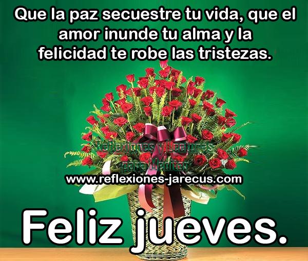 Que la paz secuestre tu vida, que el amor inunde tu alma y la felicidad te robe las tristezas. Feliz jueves.