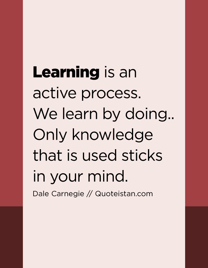 Learning is an active process. We learn by doing.. Only knowledge that is used sticks in your mind.
