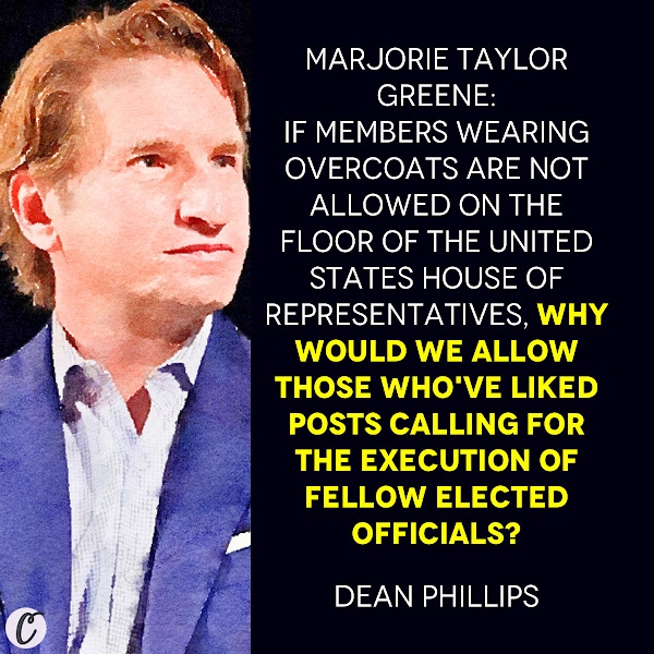 Marjorie Taylor Greene: If Members wearing overcoats are not allowed on the floor of The United States House of Representatives, why would we allow those who've liked posts calling for the execution of fellow elected officials? — Rep. Dean Phillips