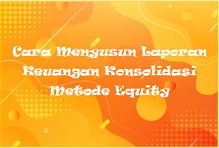 Cara Menyusun Laporan Keuangan Konsolidasi Metode Equity