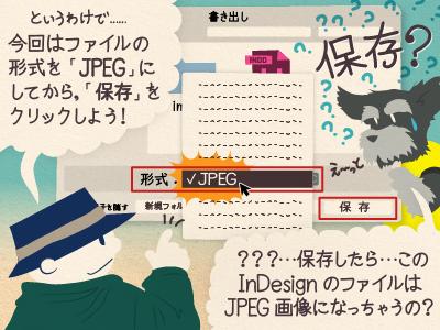 チップくん「というわけで…今回はファイルの形式を「JPEG」にしてから、「保存」をクリックしよう!」ジミー「え〜っと、…保存したら…このInDesignのファイルはJPEG画像になっちゃうの?」